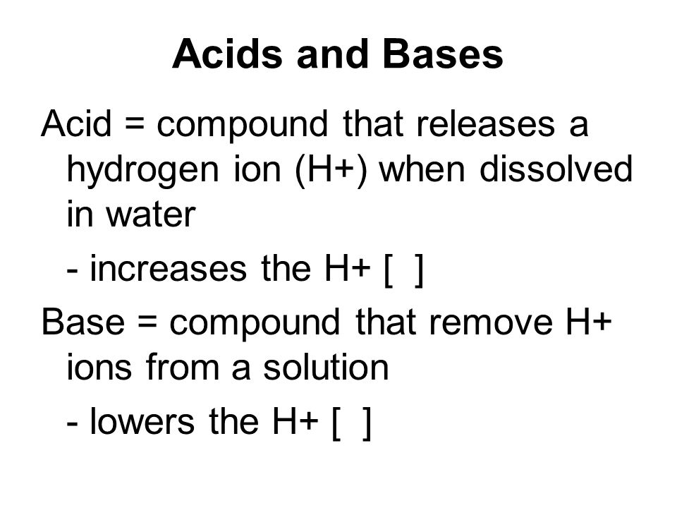 Acids and Bases Acid = compound that releases a hydrogen ion (H+) when dissolved in water - increases the H+ [ ] Base = compound that remove H+ ions f