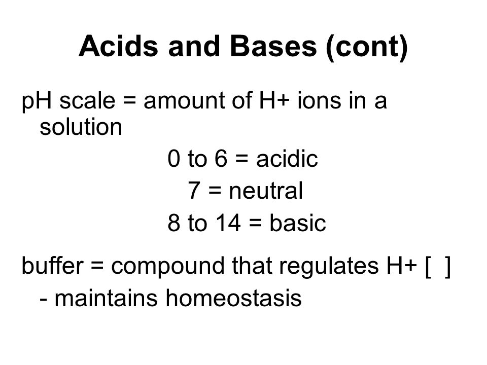 Acids and Bases (cont) pH scale = amount of H+ ions in a solution 0 to 6 = acidic 7 = neutral 8 to 14 = basic buffer = compound that regulates H+ [ ]