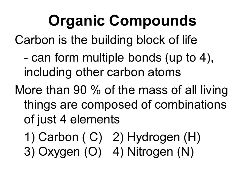 Organic Compounds Carbon is the building block of life - can form multiple bonds (up to 4), including other carbon atoms More than 90 % of the mass of