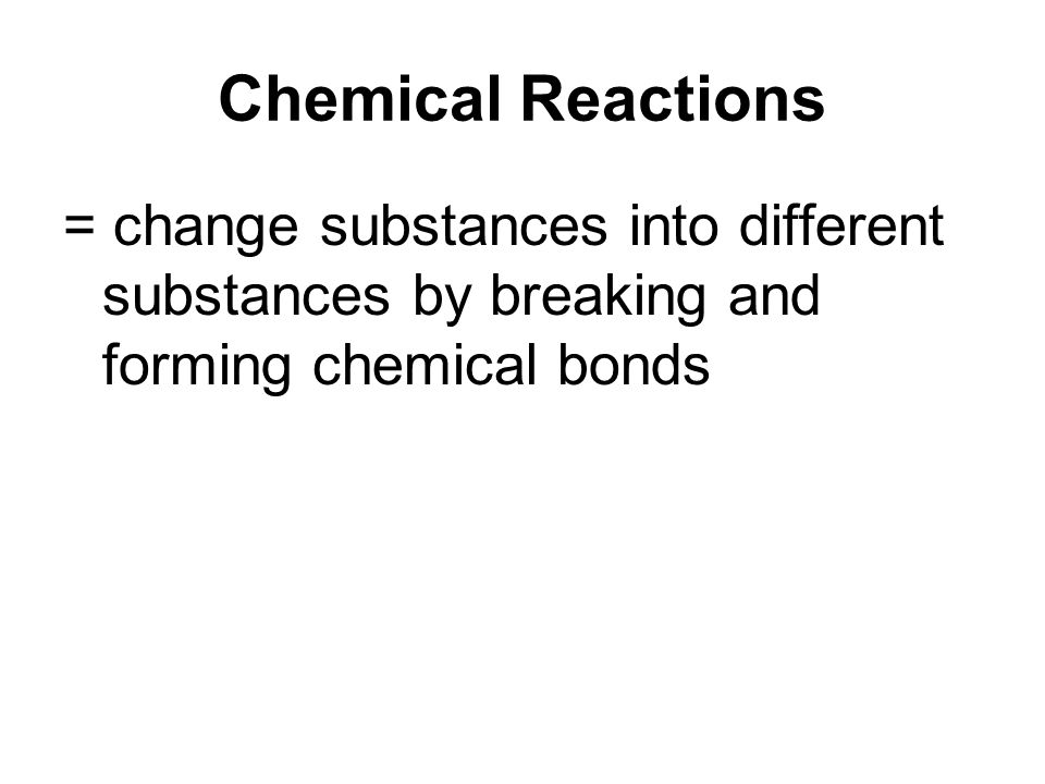 Chemical Reactions = change substances into different substances by breaking and forming chemical bonds