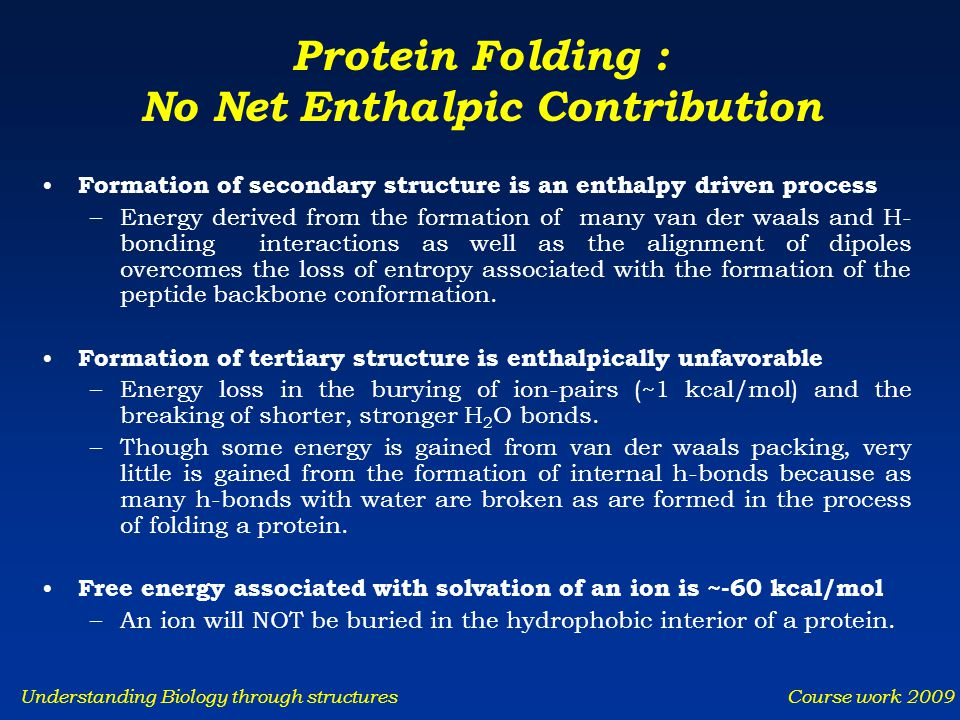 Understanding Biology through structures Course work 2009 Protein Folding : No Net Enthalpic Contribution Formation of secondary structure is an entha