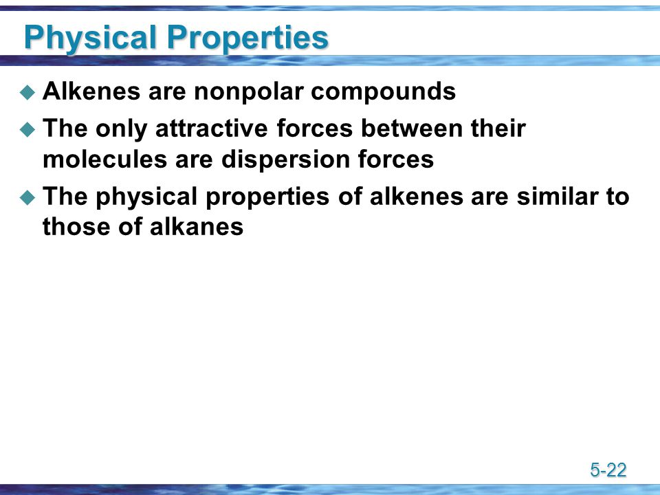 5-22 Physical Properties  Alkenes are nonpolar compounds  The only attractive forces between their molecules are dispersion forces  The physical properties of alkenes are similar to those of alkanes