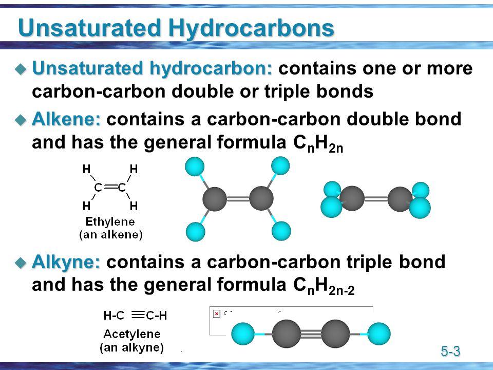 5-3 Unsaturated Hydrocarbons  Unsaturated hydrocarbon:  Unsaturated hydrocarbon: contains one or more carbon-carbon double or triple bonds  Alkene:  Alkene: contains a carbon-carbon double bond and has the general formula C n H 2n  Alkyne:  Alkyne: contains a carbon-carbon triple bond and has the general formula C n H 2n-2