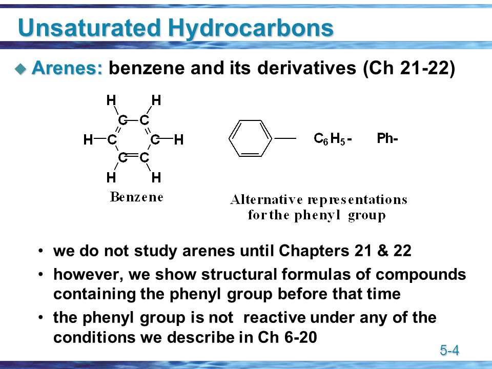 5-4 Unsaturated Hydrocarbons  Arenes:  Arenes: benzene and its derivatives (Ch 21-22) we do not study arenes until Chapters 21 & 22 however, we show structural formulas of compounds containing the phenyl group before that time the phenyl group is not reactive under any of the conditions we describe in Ch 6-20
