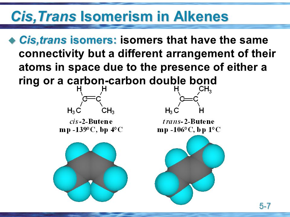 5-7 Cis,Trans Isomerism in Alkenes  Cis,trans isomers:  Cis,trans isomers: isomers that have the same connectivity but a different arrangement of their atoms in space due to the presence of either a ring or a carbon-carbon double bond