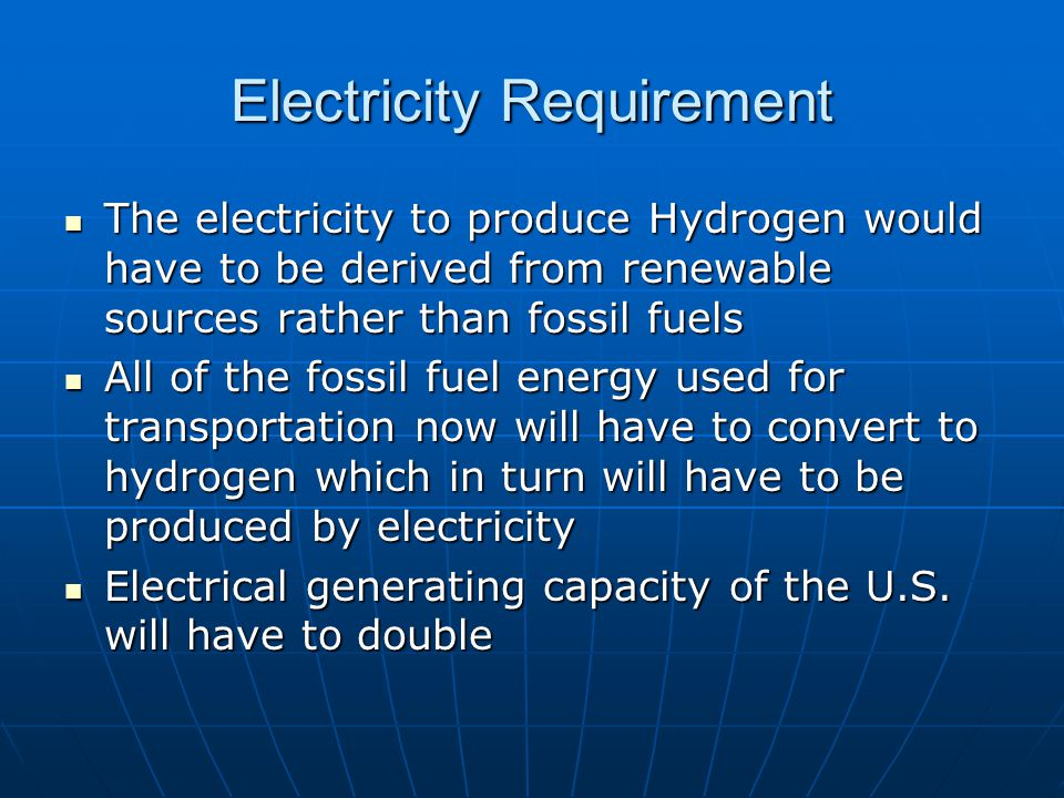 Electricity Requirement The electricity to produce Hydrogen would have to be derived from renewable sources rather than fossil fuels The electricity to produce Hydrogen would have to be derived from renewable sources rather than fossil fuels All of the fossil fuel energy used for transportation now will have to convert to hydrogen which in turn will have to be produced by electricity All of the fossil fuel energy used for transportation now will have to convert to hydrogen which in turn will have to be produced by electricity Electrical generating capacity of the U.S.