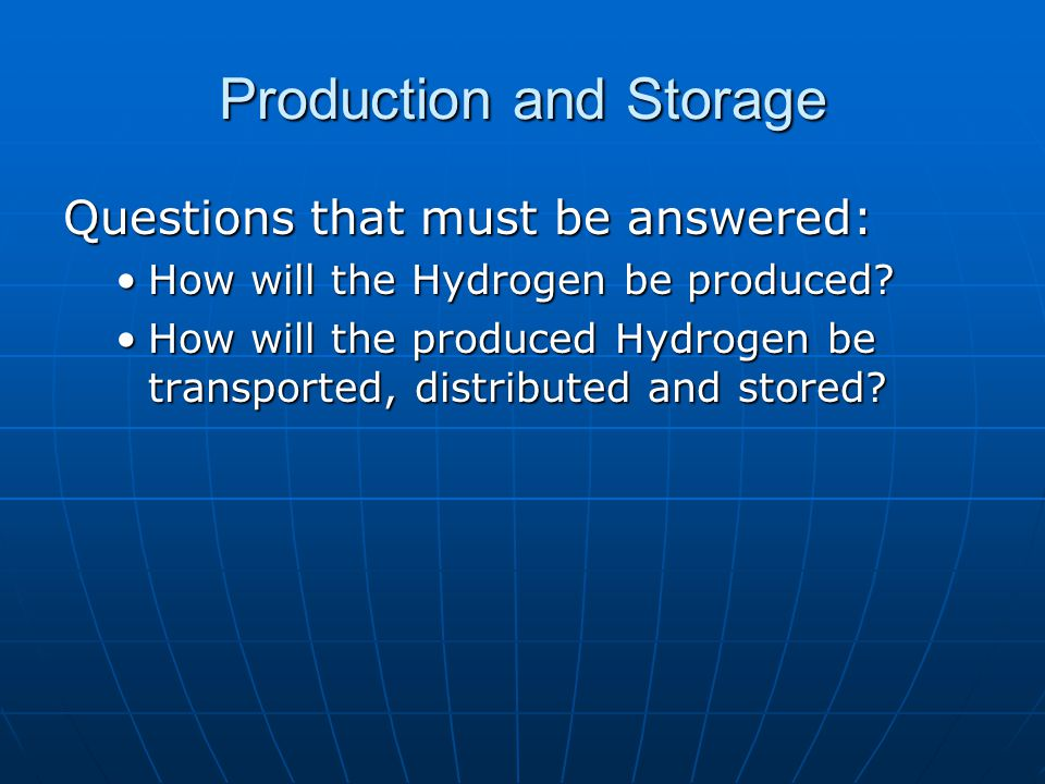 Production and Storage Questions that must be answered: How will the Hydrogen be produced How will the Hydrogen be produced.