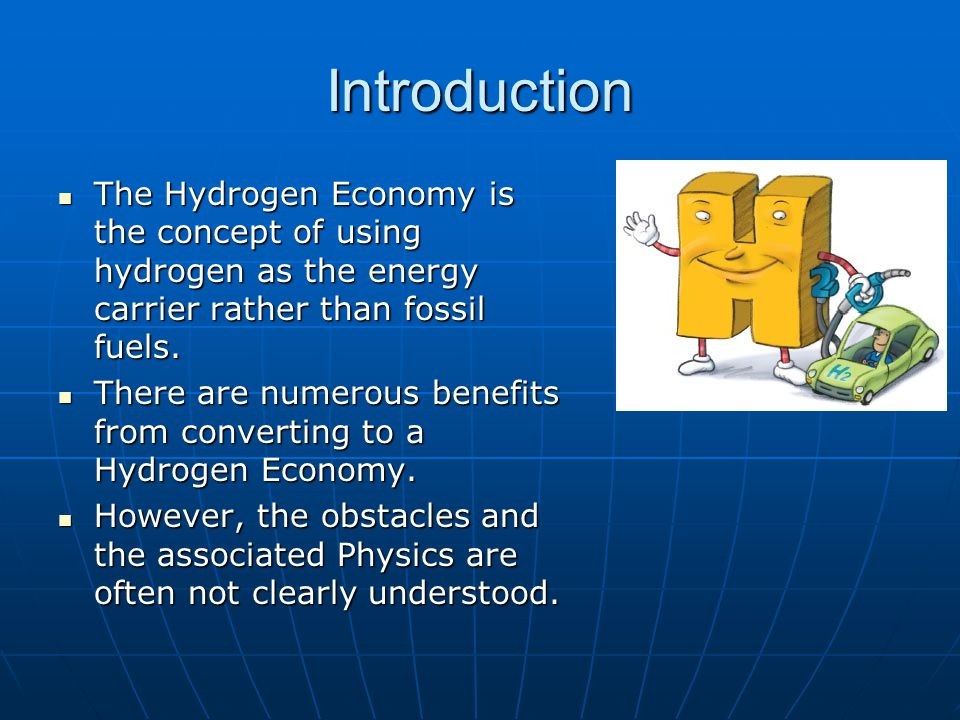 Introduction The Hydrogen Economy is the concept of using hydrogen as the energy carrier rather than fossil fuels.
