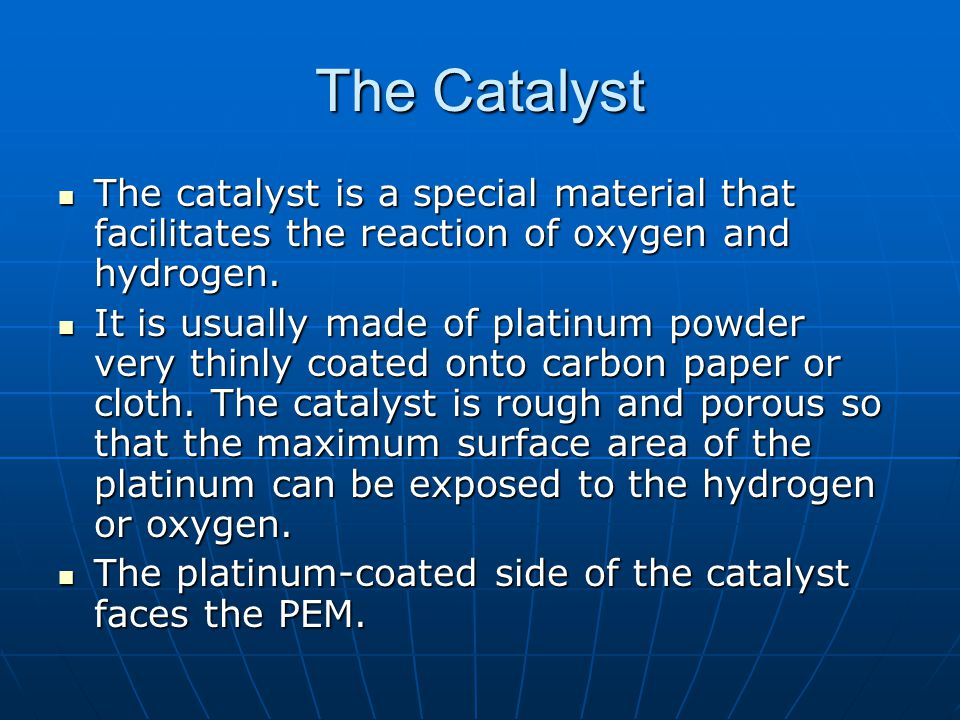 The Catalyst The catalyst is a special material that facilitates the reaction of oxygen and hydrogen.