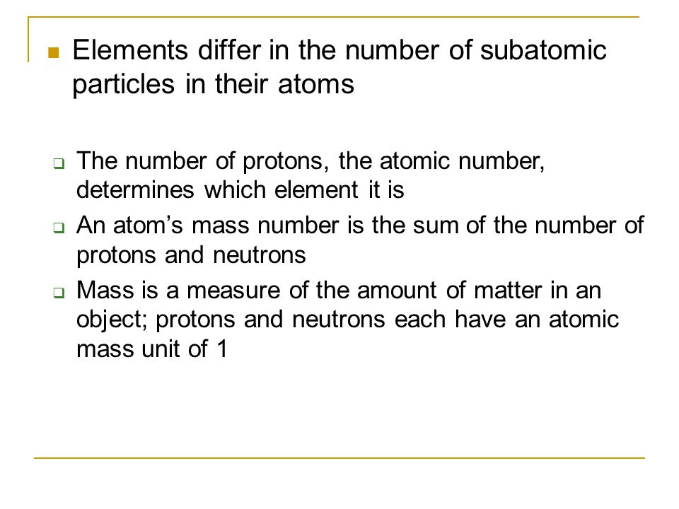 Elements differ in the number of subatomic particles in their atoms  The number of protons, the atomic number, determines which element it is  An at