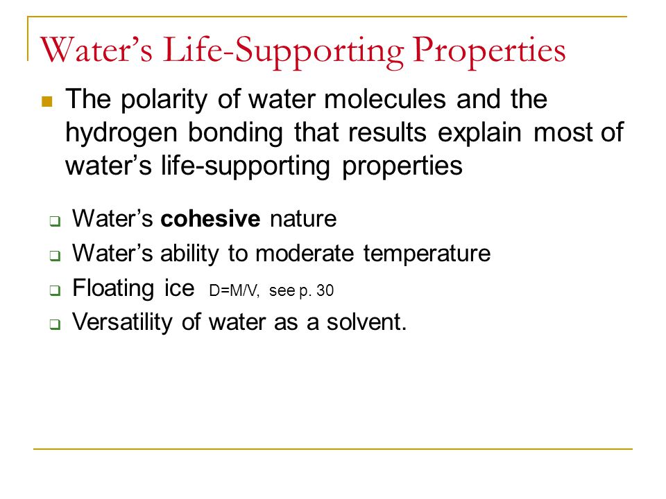 The polarity of water molecules and the hydrogen bonding that results explain most of water's life-supporting properties Water's Life-Supporting Properties  Water's cohesive nature  Water's ability to moderate temperature  Floating ice D=M/V, see p.