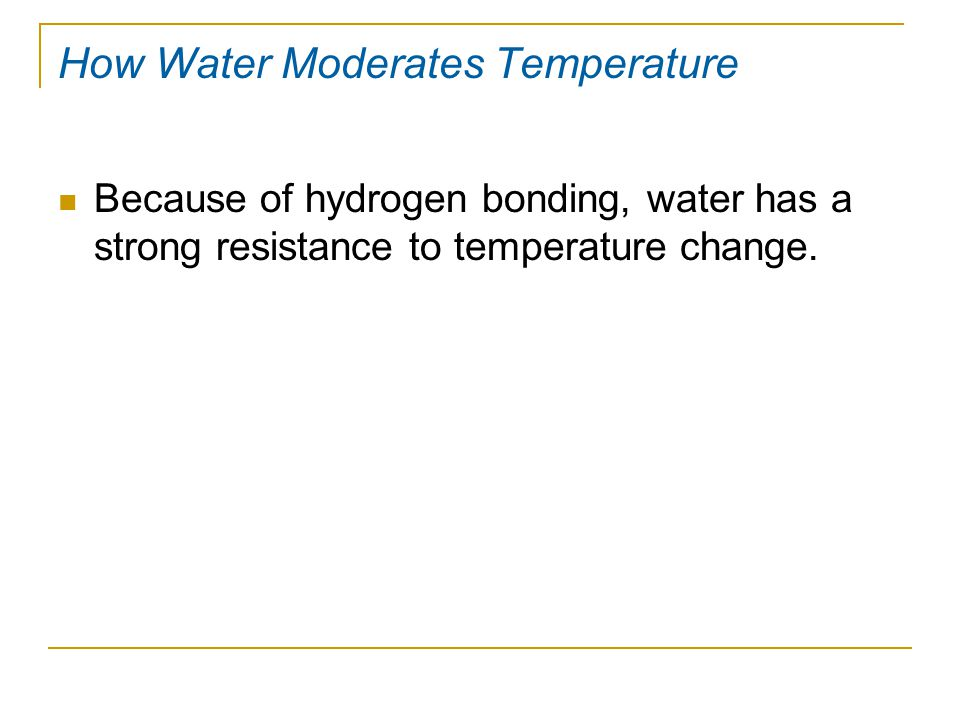 Because of hydrogen bonding, water has a strong resistance to temperature change.