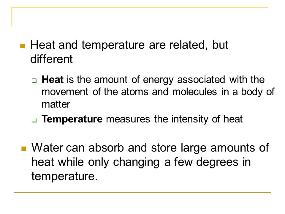Heat and temperature are related, but different  Heat is the amount of energy associated with the movement of the atoms and molecules in a body of ma