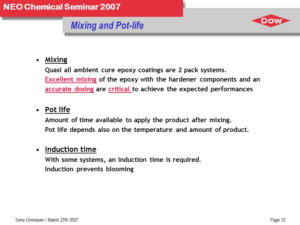 Toine Dinnissen / March 27th 2007Page 12 NEO Chemical Seminar 2007 Mixing and Pot-life Mixing Quasi all ambient cure epoxy coatings are 2 pack systems.