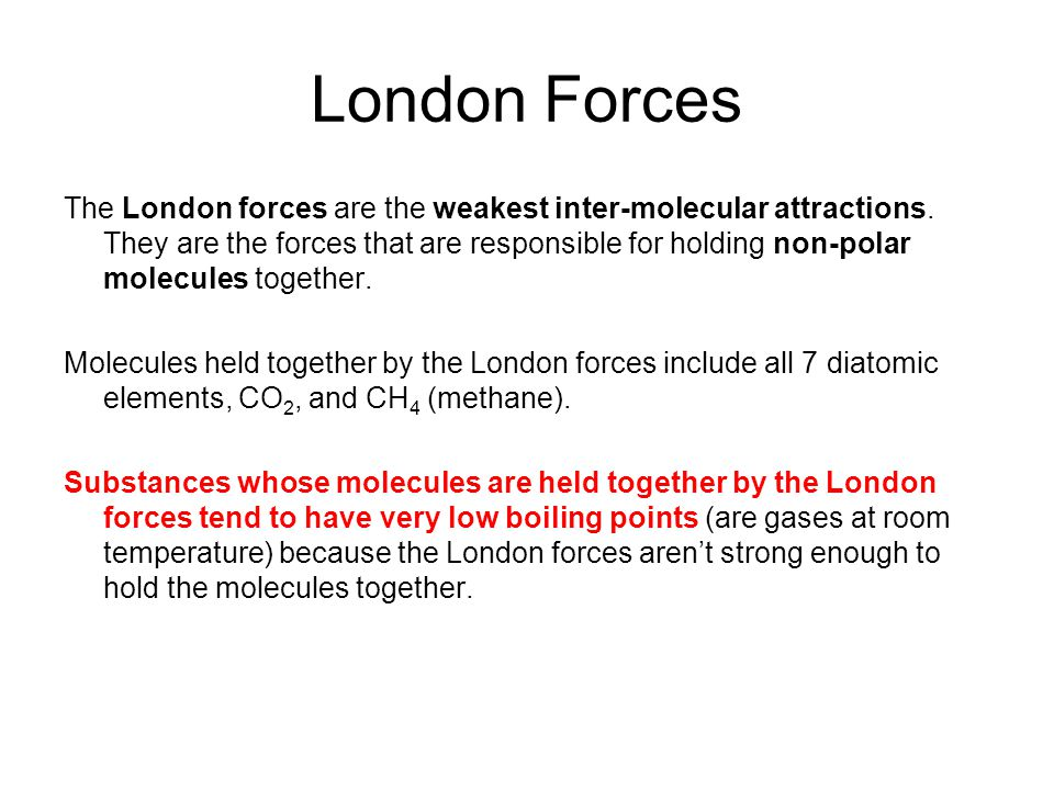 London Forces The London forces are the weakest inter-molecular attractions. They are the forces that are responsible for holding non-polar molecules