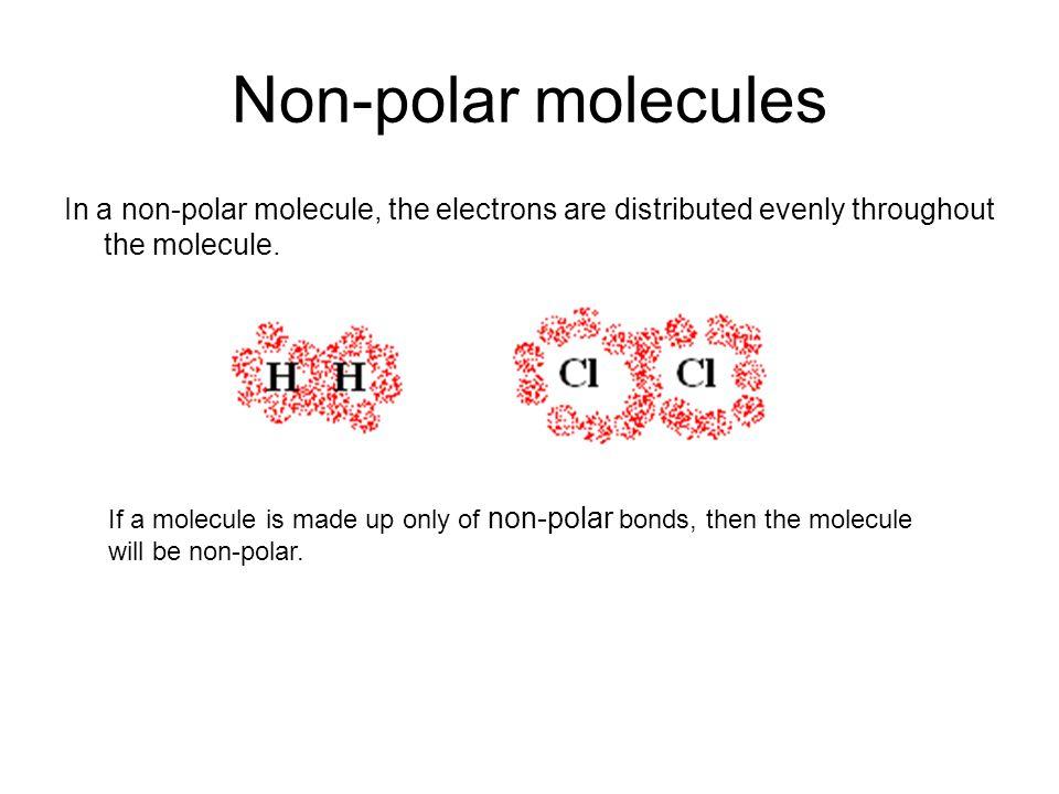 Non-polar molecules In a non-polar molecule, the electrons are distributed evenly throughout the molecule. If a molecule is made up only of non-polar