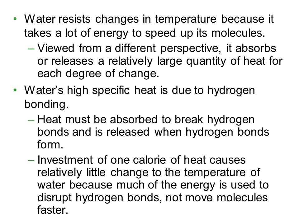 Water resists changes in temperature because it takes a lot of energy to speed up its molecules. –Viewed from a different perspective, it absorbs or r