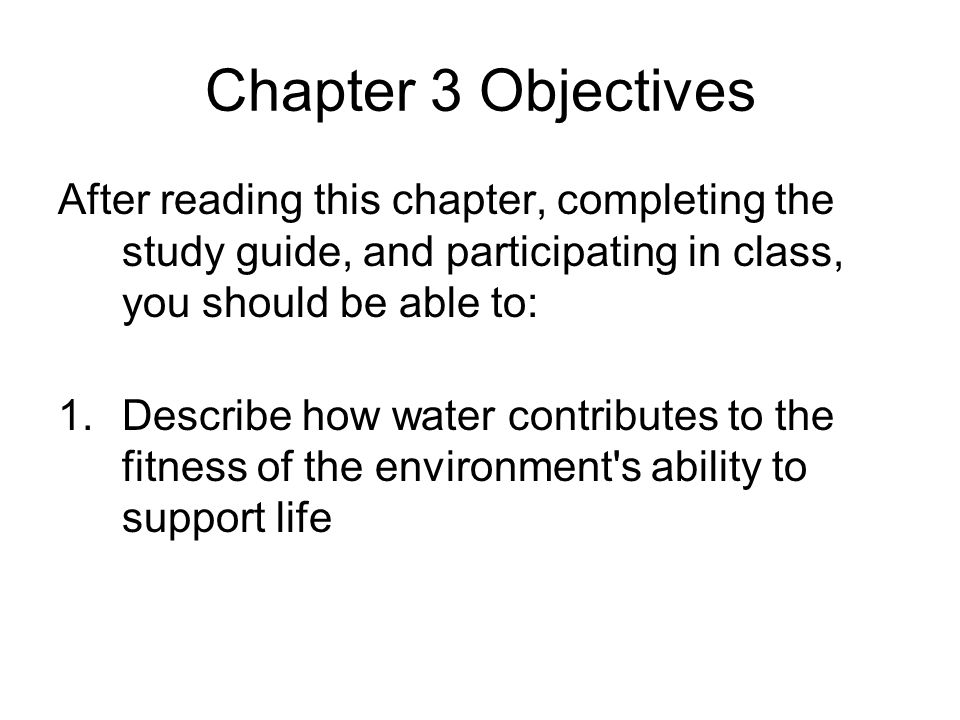 Chapter 3 Objectives After reading this chapter, completing the study guide, and participating in class, you should be able to: 1.Describe how water c