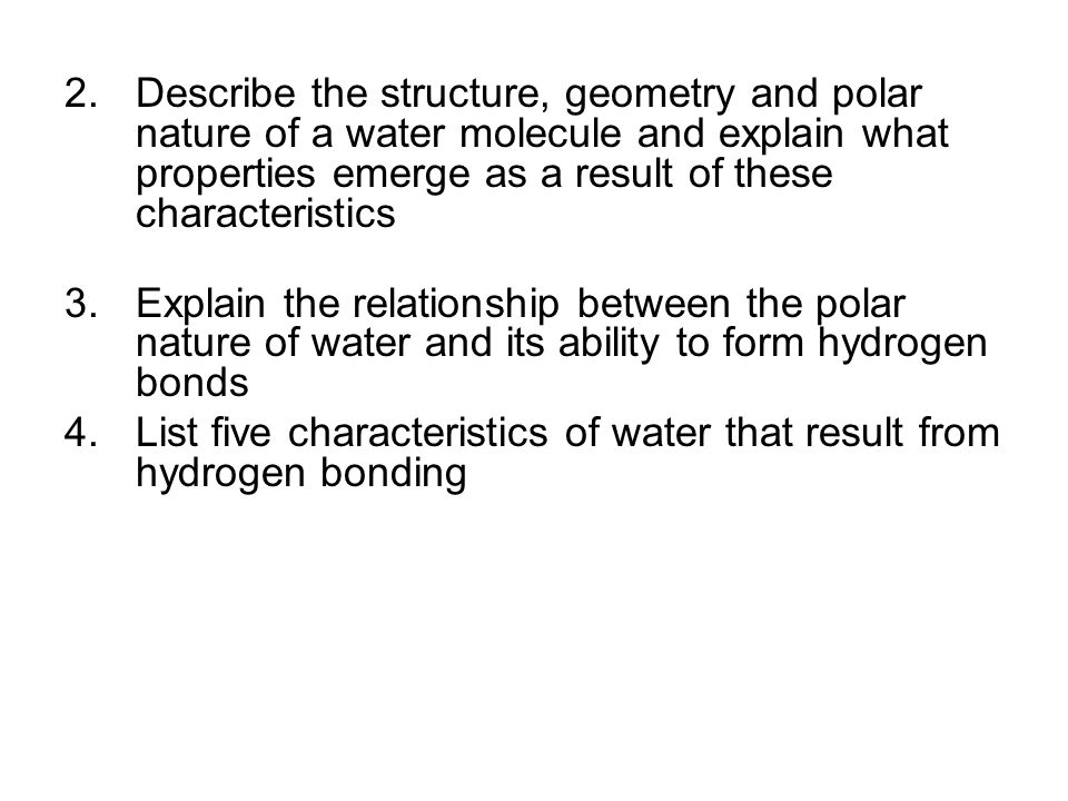 2.Describe the structure, geometry and polar nature of a water molecule and explain what properties emerge as a result of these characteristics 3.Expl