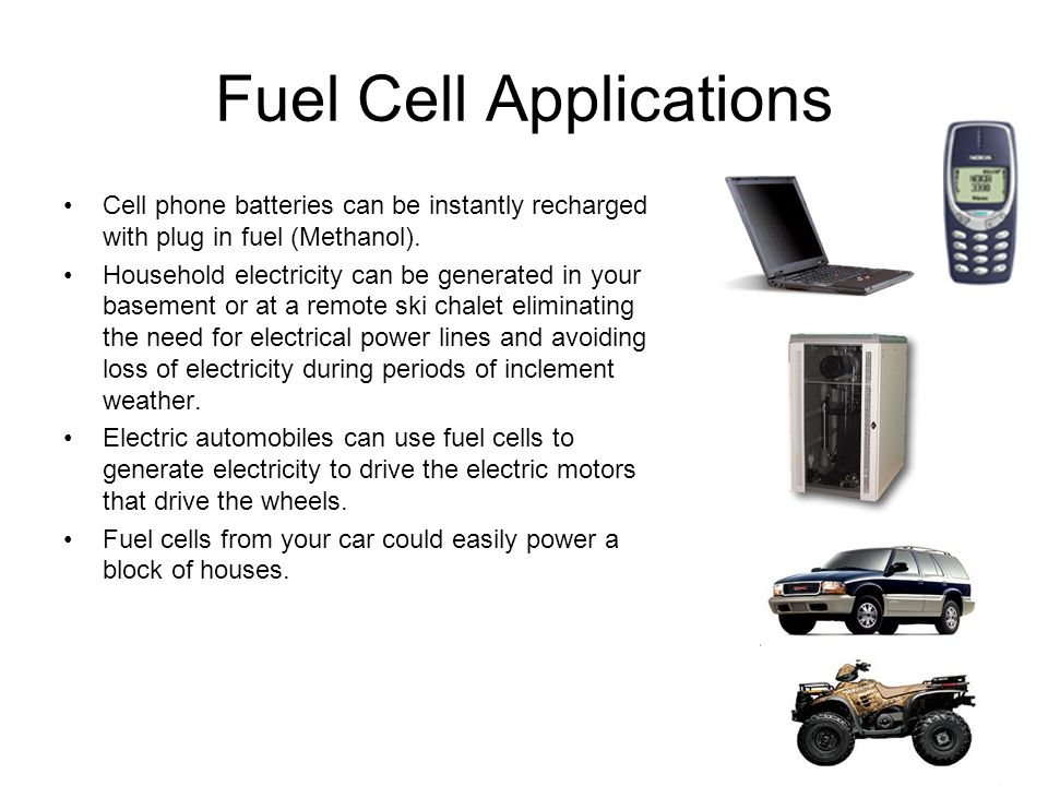 Fuel Cell Applications Cell phone batteries can be instantly recharged with plug in fuel (Methanol). Household electricity can be generated in your ba