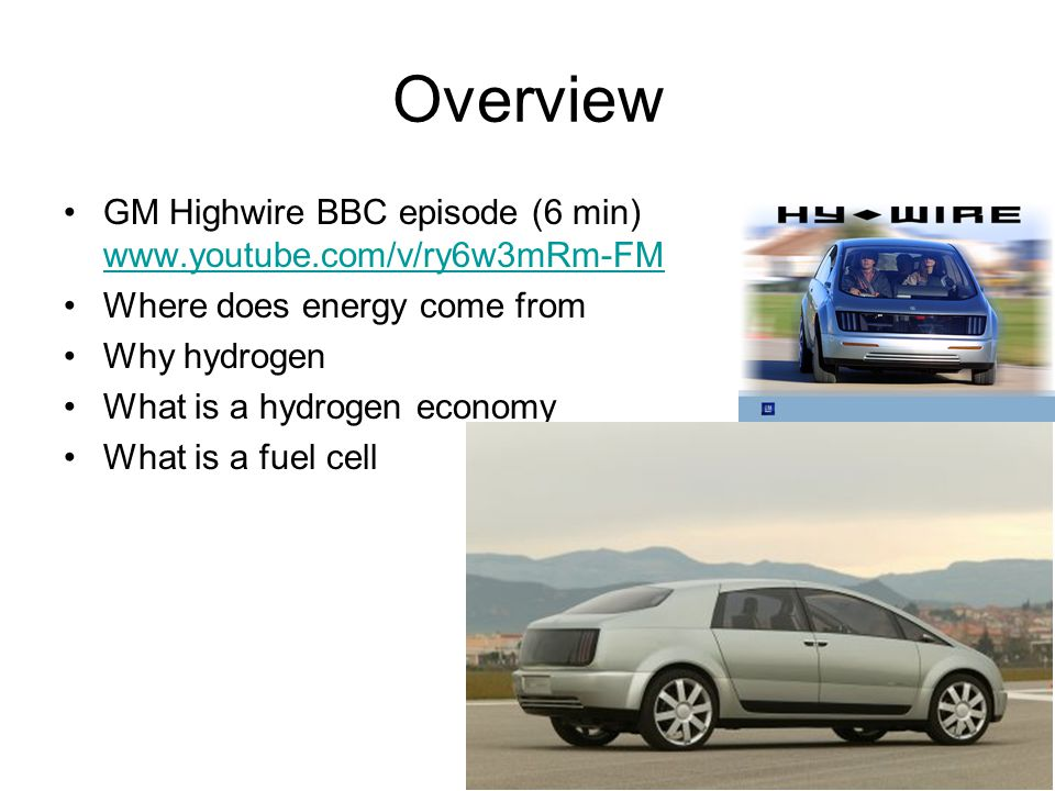Overview GM Highwire BBC episode (6 min) www.youtube.com/v/ry6w3mRm-FM www.youtube.com/v/ry6w3mRm-FM Where does energy come from Why hydrogen What is