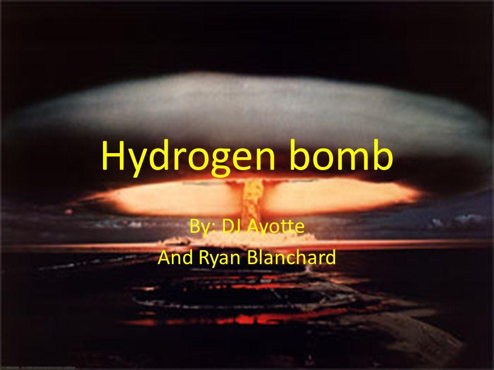 Hydrogen bomb By: DJ Ayotte And Ryan Blanchard