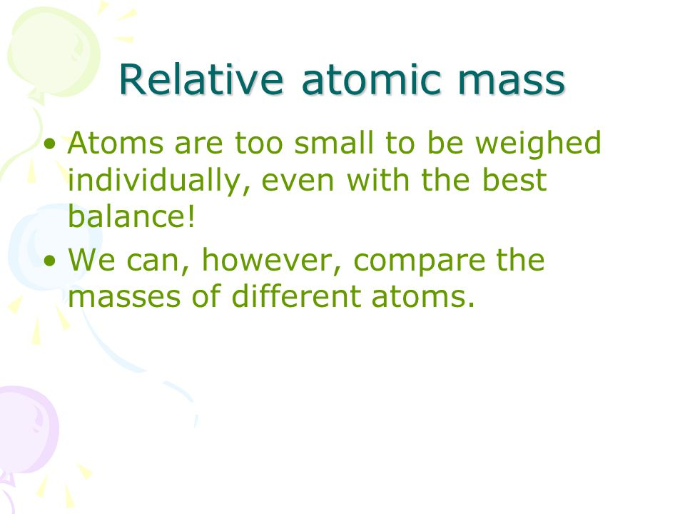 Relative atomic mass Atoms are too small to be weighed individually, even with the best balance.