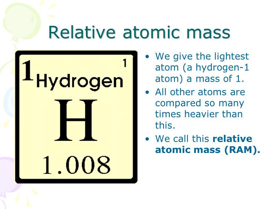 Relative atomic mass We give the lightest atom (a hydrogen-1 atom) a mass of 1.