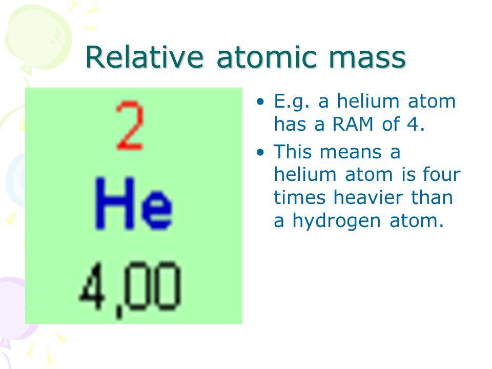Relative atomic mass E.g. a helium atom has a RAM of 4.