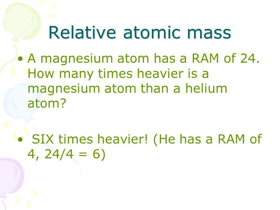 Relative atomic mass A magnesium atom has a RAM of 24.