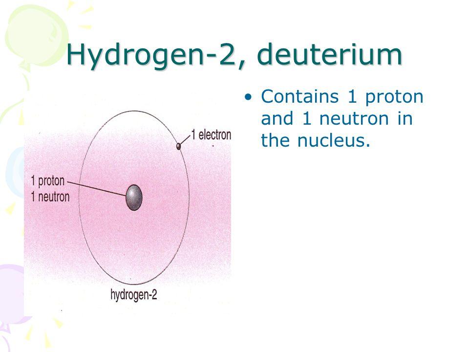 Hydrogen-2, deuterium Contains 1 proton and 1 neutron in the nucleus.