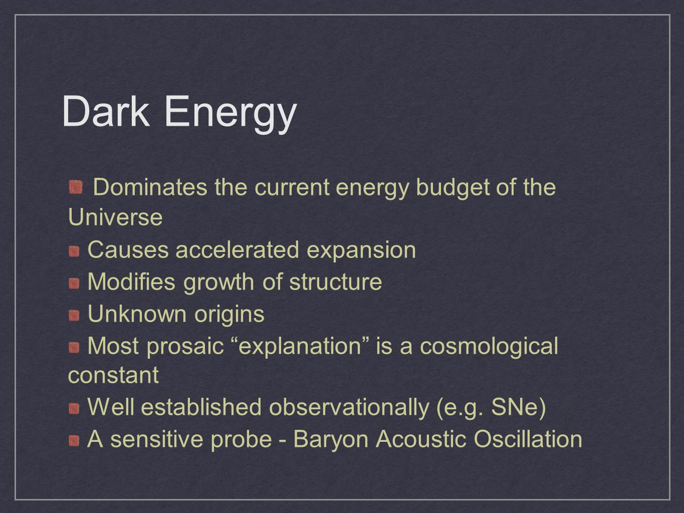 Dark Energy Dominates the current energy budget of the Universe Causes accelerated expansion Modifies growth of structure Unknown origins Most prosaic