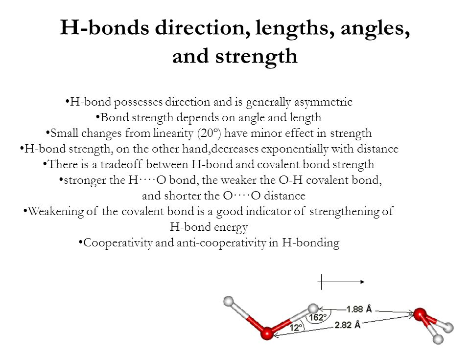 H-bonds direction, lengths, angles, and strength H-bond possesses direction and is generally asymmetric Bond strength depends on angle and length Small changes from linearity (20º) have minor effect in strength H-bond strength, on the other hand,decreases exponentially with distance There is a tradeoff between H-bond and covalent bond strength stronger the H····O bond, the weaker the O-H covalent bond, and shorter the O····O distance Weakening of the covalent bond is a good indicator of strengthening of H-bond energy Cooperativity and anti-cooperativity in H-bonding