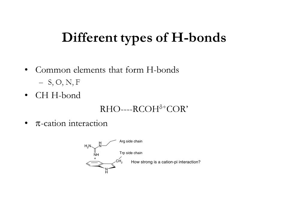 Different types of H-bonds Common elements that form H-bonds –S, O, N, F CH H-bond RHO----RCOH  + COR'  -cation interaction