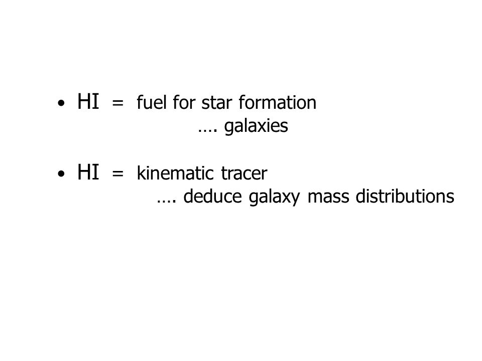HI = fuel for star formation …. galaxies HI = kinematic tracer …. deduce galaxy mass distributions