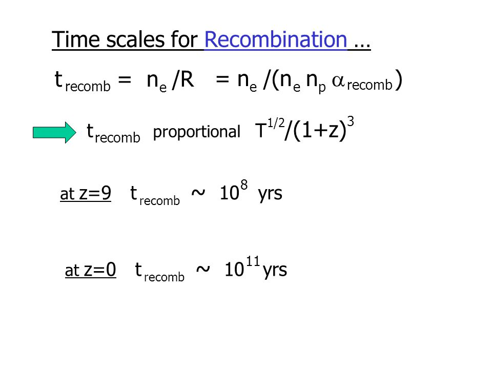 Time scales for Recombination … t = n /R recomb e = n /(n n  ) eep recomb t proportional T /(1+z) recomb 3 1/2 at z=9 t ~ 10 yrs recomb 8 at z=0 t ~ 10 yrs recomb 11