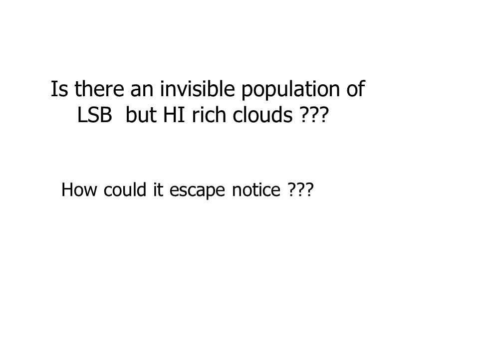 Is there an invisible population of LSB but HI rich clouds ??? How could it escape notice ???