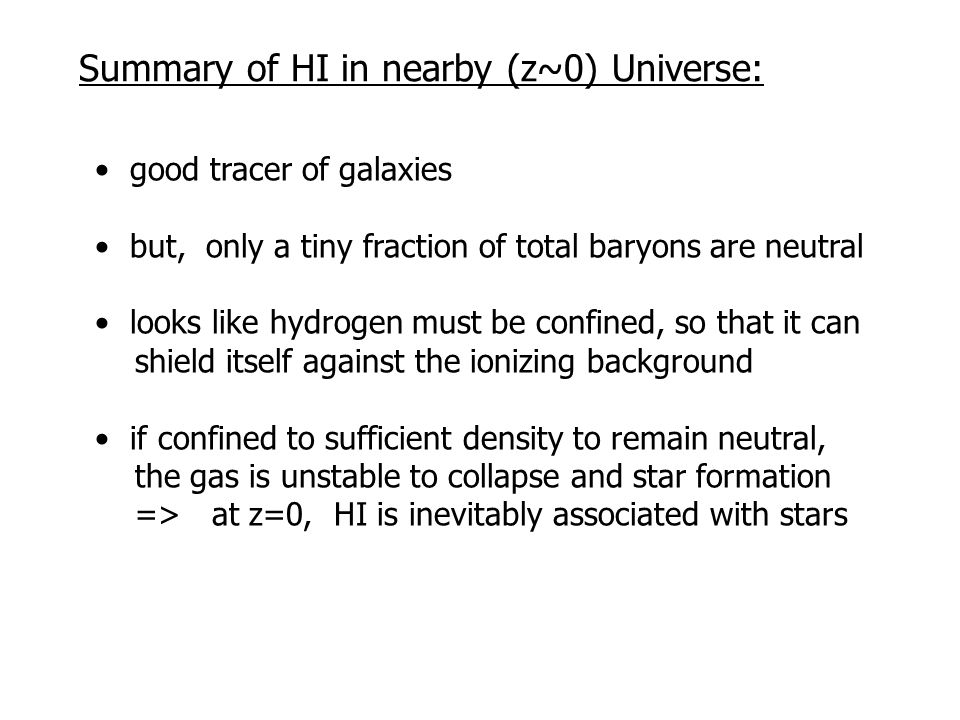 Summary of HI in nearby (z~0) Universe: good tracer of galaxies but, only a tiny fraction of total baryons are neutral looks like hydrogen must be confined, so that it can shield itself against the ionizing background if confined to sufficient density to remain neutral, the gas is unstable to collapse and star formation => at z=0, HI is inevitably associated with stars