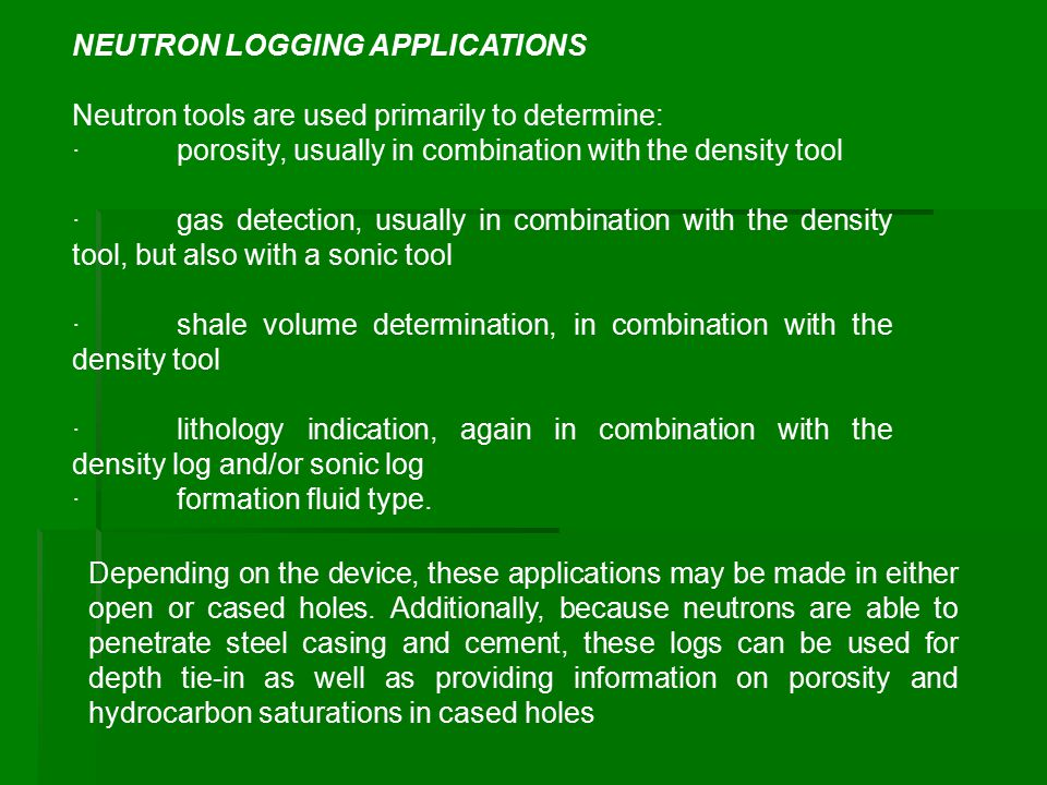 NEUTRON LOGGING APPLICATIONS Neutron tools are used primarily to determine: ·porosity, usually in combination with the density tool ·gas detection, us