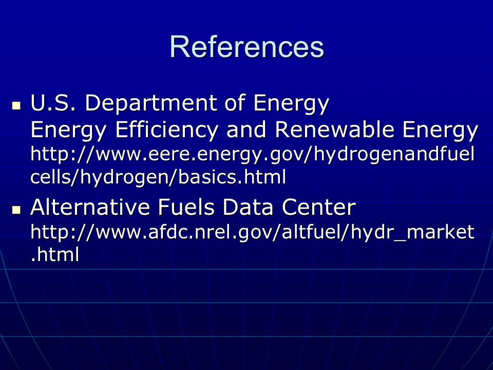 References U.S. Department of Energy Energy Efficiency and Renewable Energy http://www.eere.energy.gov/hydrogenandfuel cells/hydrogen/basics.html U.S.