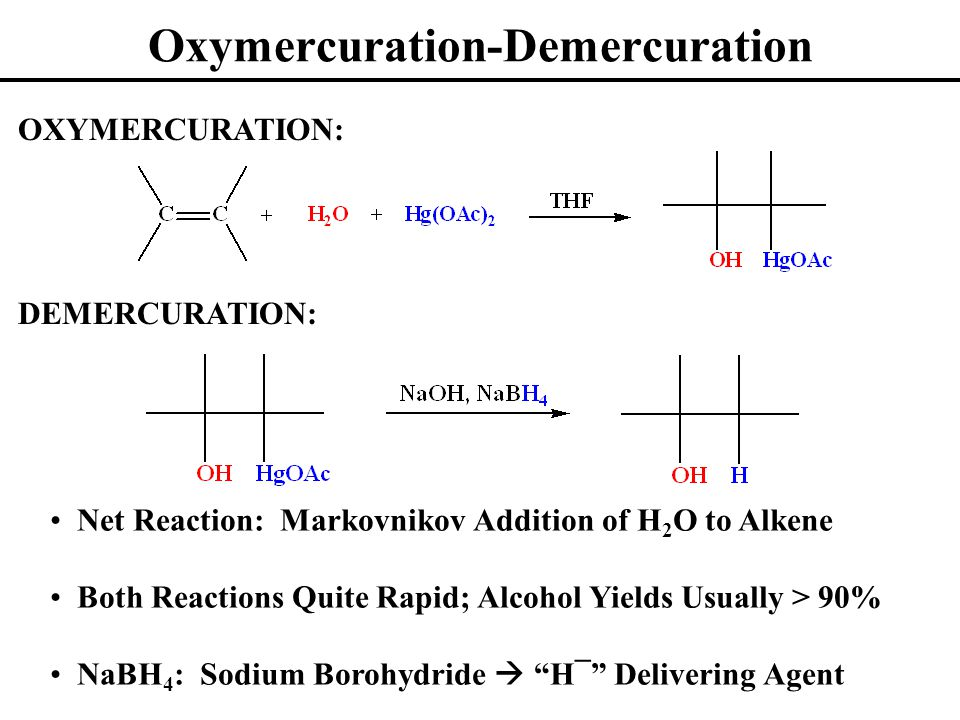 Oxymercuration-Demercuration OXYMERCURATION: DEMERCURATION: Net Reaction: Markovnikov Addition of H 2 O to Alkene Both Reactions Quite Rapid; Alcohol Yields Usually > 90% NaBH 4 : Sodium Borohydride  H¯ Delivering Agent