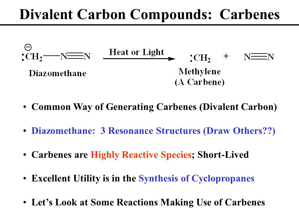 Divalent Carbon Compounds: Carbenes Common Way of Generating Carbenes (Divalent Carbon) Diazomethane: 3 Resonance Structures (Draw Others ) Carbenes are Highly Reactive Species; Short-Lived Excellent Utility is in the Synthesis of Cyclopropanes Let's Look at Some Reactions Making Use of Carbenes