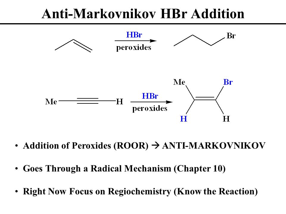 Anti-Markovnikov HBr Addition Addition of Peroxides (ROOR)  ANTI-MARKOVNIKOV Goes Through a Radical Mechanism (Chapter 10) Right Now Focus on Regiochemistry (Know the Reaction)