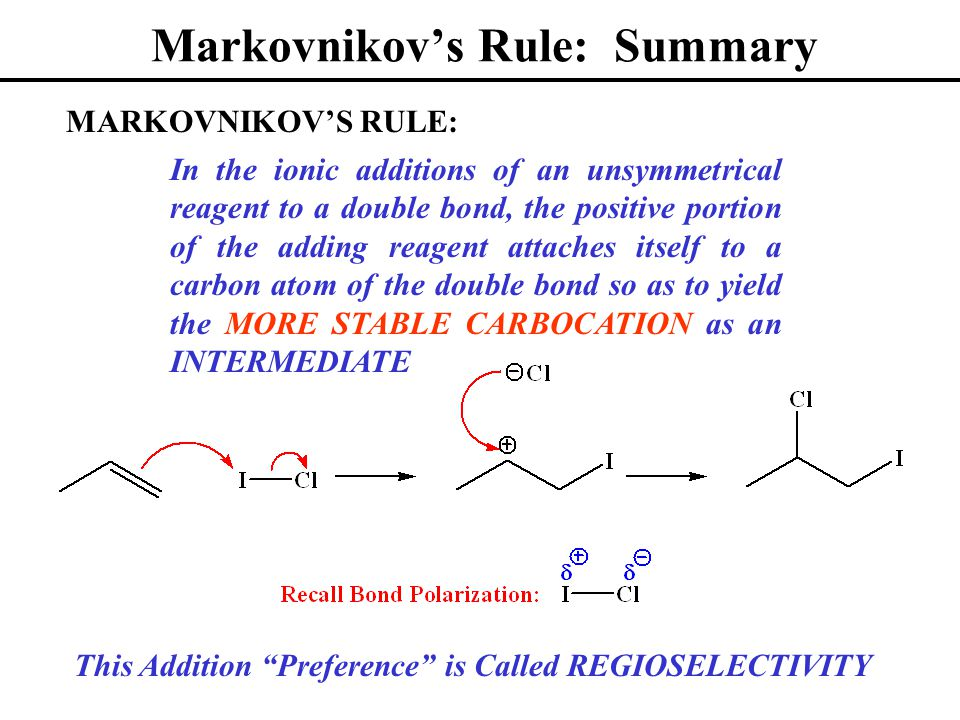 Markovnikov's Rule: Summary In the ionic additions of an unsymmetrical reagent to a double bond, the positive portion of the adding reagent attaches itself to a carbon atom of the double bond so as to yield the MORE STABLE CARBOCATION as an INTERMEDIATE MARKOVNIKOV'S RULE: This Addition Preference is Called REGIOSELECTIVITY