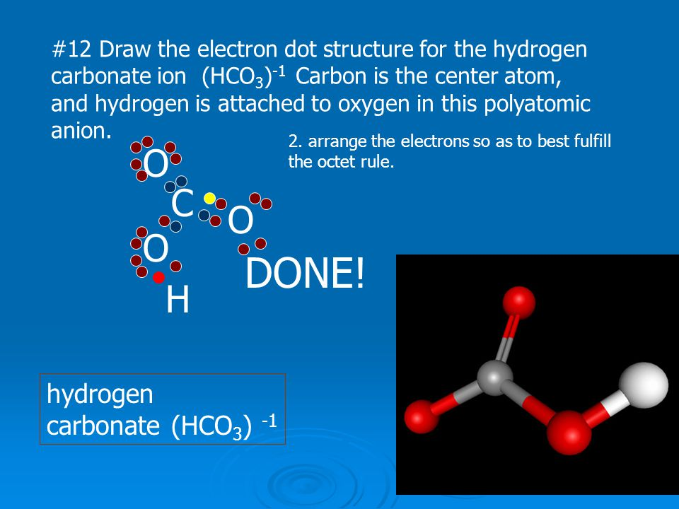#12 Draw the electron dot structure for the hydrogen carbonate ion (HCO 3 ) -1 Carbon is the center atom, and hydrogen is attached to oxygen in this p