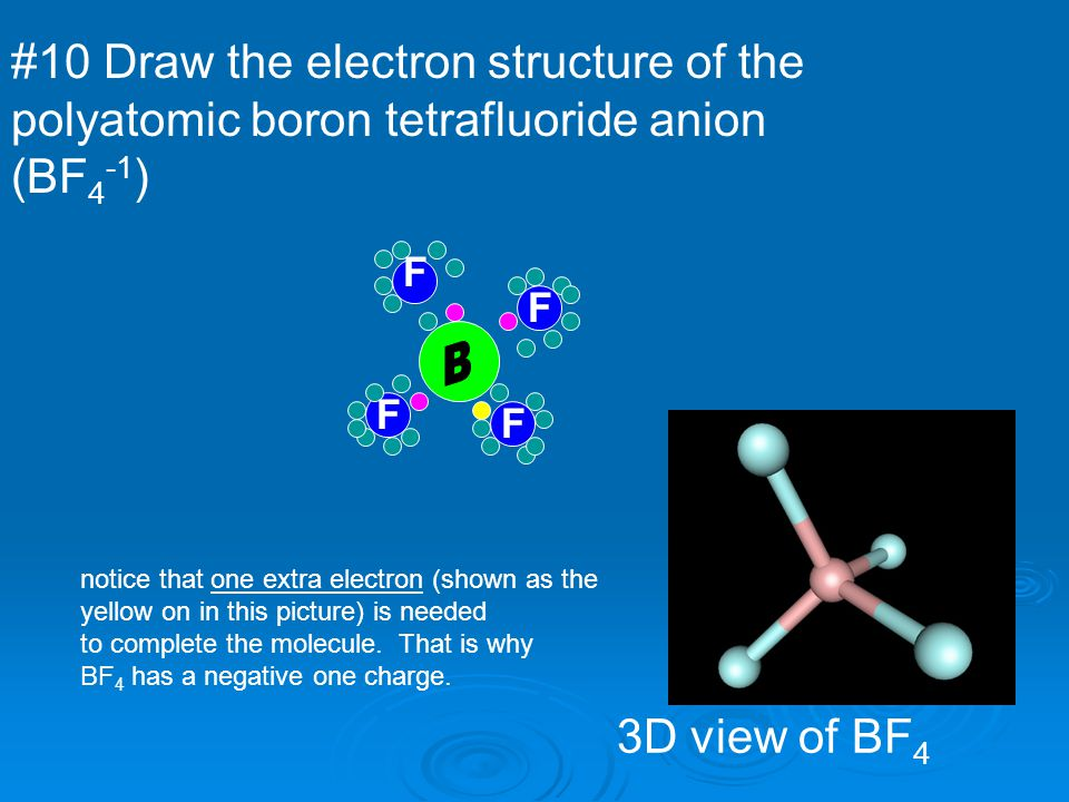 #10 Draw the electron structure of the polyatomic boron tetrafluoride anion (BF 4 -1 ) 3D view of BF 4 F F F F notice that one extra electron (shown a