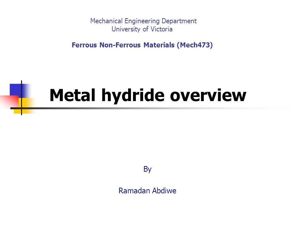 Mechanical Engineering Department University of Victoria Ferrous Non-Ferrous Materials (Mech473) Metal hydride overview By Ramadan Abdiwe