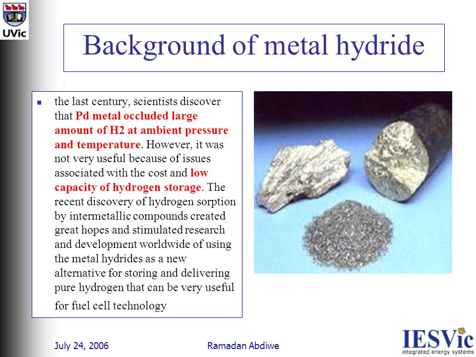 July 24, 2006 Ramadan Abdiwe Background of metal hydride the last century, scientists discover that Pd metal occluded large amount of H2 at ambient pressure and temperature.