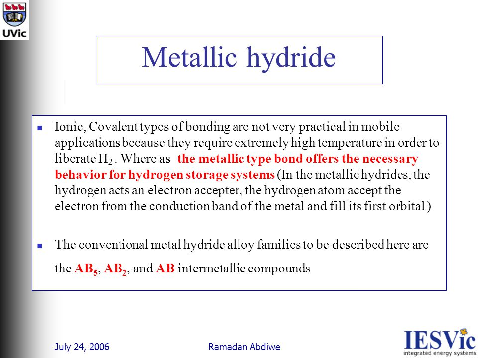 July 24, 2006 Ramadan Abdiwe Metallic hydride Ionic, Covalent types of bonding are not very practical in mobile applications because they require extremely high temperature in order to liberate H 2.