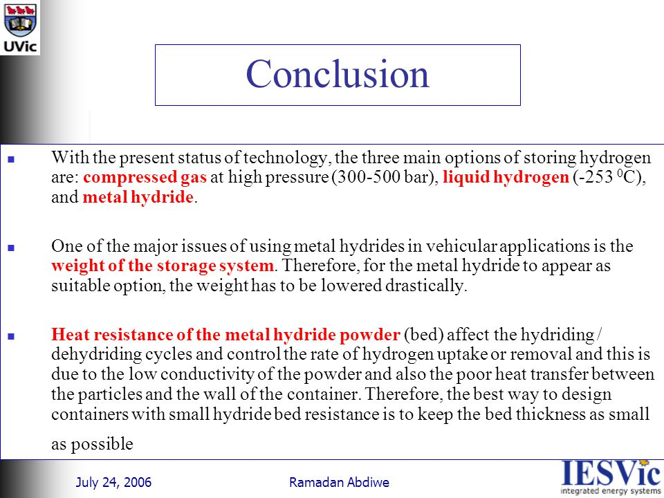 July 24, 2006 Ramadan Abdiwe Conclusion With the present status of technology, the three main options of storing hydrogen are: compressed gas at high pressure (300-500 bar), liquid hydrogen (-253 0 C), and metal hydride.